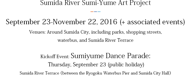 Sumida River Sumi-Yume Art Project September 23-November 22, 2016 (+ associated events) Venues: Around Sumida City, including parks, shopping streets, waterbus, and Sumida River Terrace Kickoff Event: Sumiyume Dance Parade: