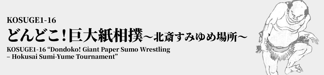 KOSUGE1-16 どんどこ!巨大紙相撲 ~北斎すみゆめ場所~ KOSUGE1-16 'Dondoko! Giant Paper Sumo Wrestling – Hokusai Sumi-Yume Tournament'