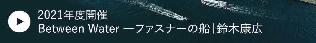 Between Water ―ファスナーの船 鈴木康広