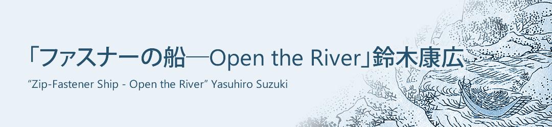 「ファスナーの船―Open the River」鈴木康広 'Zip-Fastener Ship - Open the River'